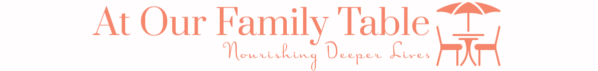 At Our Family Table Blog - The Blog of Heather Hartman